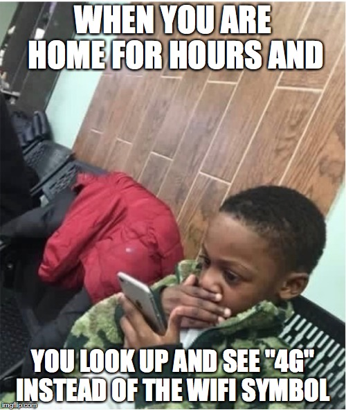 "The Modern age  | WHEN YOU ARE HOME FOR HOURS AND YOU LOOK UP AND SEE ""4G"" INSTEAD OF THE WIFI SYMBOL 