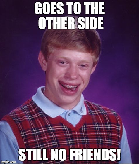 Bad Luck Brian Meme | GOES TO THE OTHER SIDE STILL NO FRIENDS! | image tagged in memes,bad luck brian | made w/ Imgflip meme maker