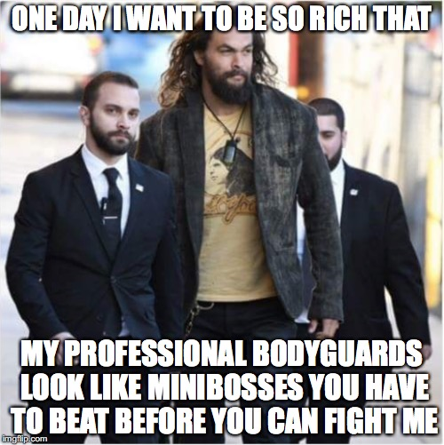 Everyone's wish | ONE DAY I WANT TO BE SO RICH THAT MY PROFESSIONAL BODYGUARDS LOOK LIKE MINIBOSSES YOU HAVE TO BEAT BEFORE YOU CAN FIGHT ME | image tagged in memes,funny memes,aquaman,funny,funny picture | made w/ Imgflip meme maker