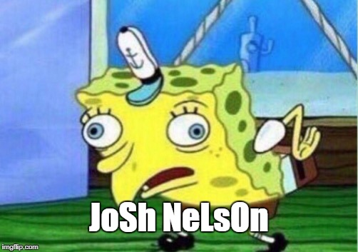 Mocking Spongebob Meme | JoSh NeLsOn | image tagged in memes,mocking spongebob | made w/ Imgflip meme maker
