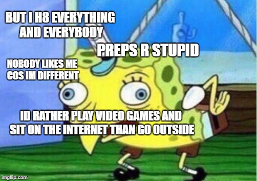 Outcasts, emos, gamers, weeaboos and other losers Facebook be like... | BUT I H8 EVERYTHING AND EVERYBODY PREPS R STUPID NOBODY LIKES ME COS IM DIFFERENT ID RATHER PLAY VIDEO GAMES AND SIT ON THE INTERNET THAN GO | image tagged in memes,mocking spongebob | made w/ Imgflip meme maker