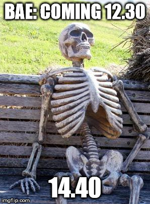 Waiting Skeleton Meme | BAE: COMING 12.30 14.40 | image tagged in memes,waiting skeleton | made w/ Imgflip meme maker