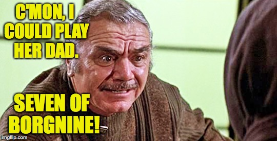 C'MON, I COULD PLAY HER DAD. SEVEN OF BORGNINE! | made w/ Imgflip meme maker