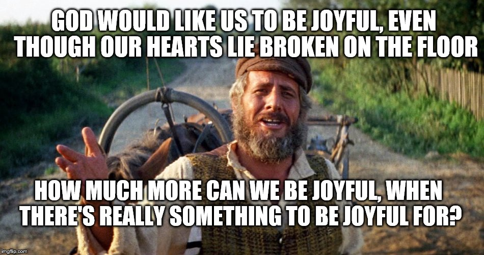 While Rome Burned, the Farmer Ploughed His Field | GOD WOULD LIKE US TO BE JOYFUL, EVEN THOUGH OUR HEARTS LIE BROKEN ON THE FLOOR HOW MUCH MORE CAN WE BE JOYFUL, WHEN THERE'S REALLY SOMETHING | image tagged in joy | made w/ Imgflip meme maker