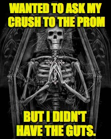 WANTED TO ASK MY CRUSH TO THE PROM BUT I DIDN'T HAVE THE GUTS. | made w/ Imgflip meme maker