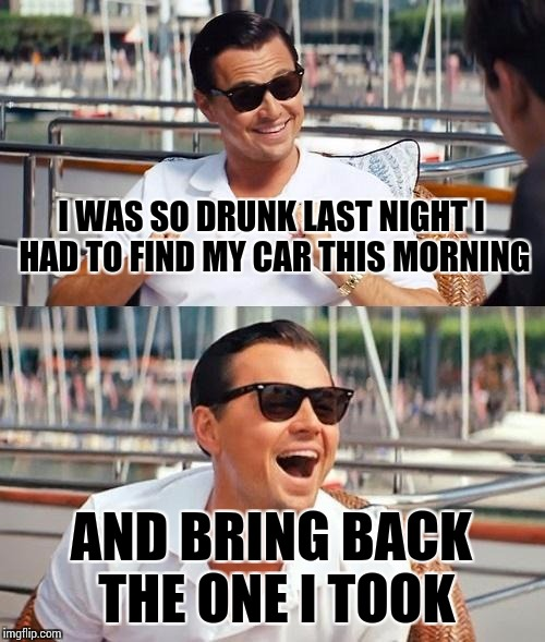 Leonardo Dicaprio Wolf Of Wall Street Meme | I WAS SO DRUNK LAST NIGHT I HAD TO FIND MY CAR THIS MORNING AND BRING BACK THE ONE I TOOK | image tagged in memes,leonardo dicaprio wolf of wall street | made w/ Imgflip meme maker