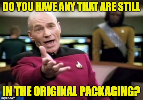 Picard Wtf Meme | DO YOU HAVE ANY THAT ARE STILL IN THE ORIGINAL PACKAGING? | image tagged in memes,picard wtf | made w/ Imgflip meme maker