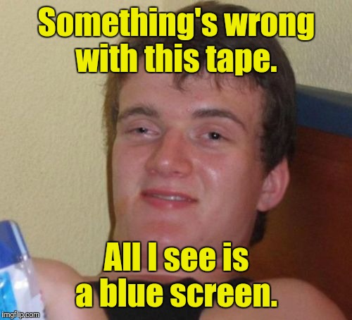 10 Guy Meme | Something's wrong with this tape. All I see is a blue screen. | image tagged in memes,10 guy | made w/ Imgflip meme maker
