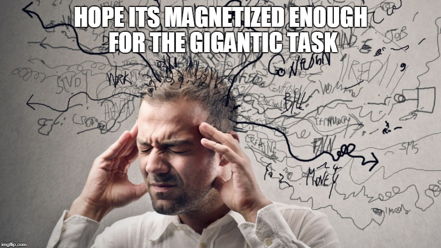 HOPE ITS MAGNETIZED ENOUGH FOR THE GIGANTIC TASK | made w/ Imgflip meme maker