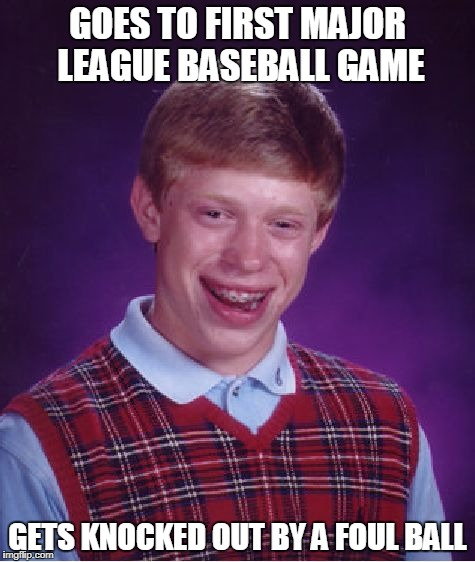 Bad Luck Brian baseball game | GOES TO FIRST MAJOR LEAGUE BASEBALL GAME GETS KNOCKED OUT BY A FOUL BALL | image tagged in memes,bad luck brian,major league baseball,baseball | made w/ Imgflip meme maker
