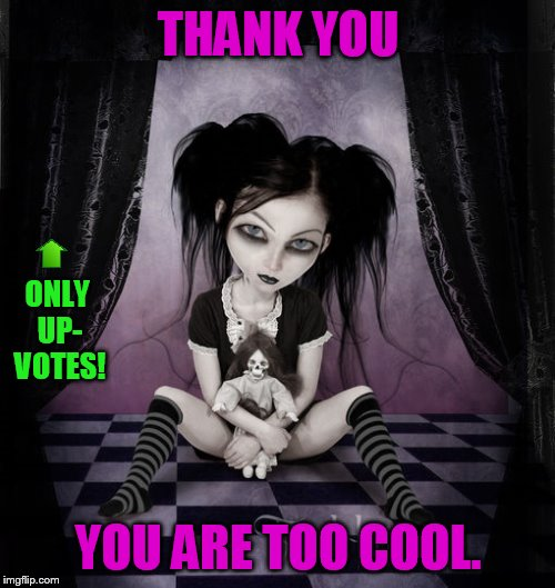 THANK YOU YOU ARE TOO COOL. ONLY UP- VOTES! | made w/ Imgflip meme maker