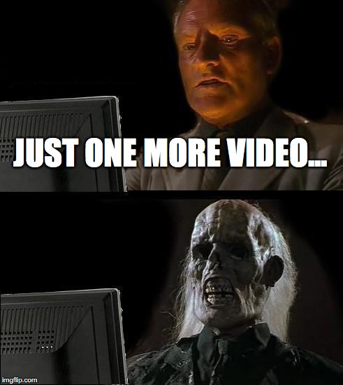 Ill Just Wait Here Meme | JUST ONE MORE VIDEO... | image tagged in memes,ill just wait here | made w/ Imgflip meme maker