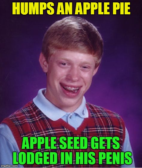 Bad Luck Brian Meme | HUMPS AN APPLE PIE APPLE SEED GETS LODGED IN HIS P**IS | image tagged in memes,bad luck brian | made w/ Imgflip meme maker