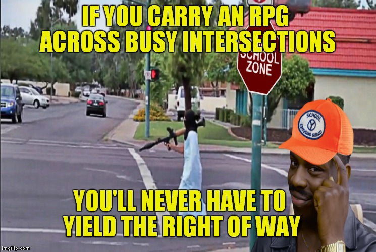 And you thought your parents were embarrassing... |  IF YOU CARRY AN RPG ACROSS BUSY INTERSECTIONS; YOU'LL NEVER HAVE TO YIELD THE RIGHT OF WAY | image tagged in roll safe think about it,rpg,impracticaljokers,cross the road,run away | made w/ Imgflip meme maker