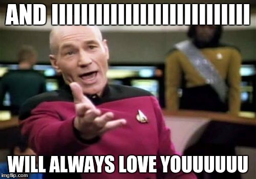 Picard Wtf Meme | AND IIIIIIIIIIIIIIIIIIIIIIIIIII WILL ALWAYS LOVE YOUUUUUU | image tagged in memes,picard wtf | made w/ Imgflip meme maker