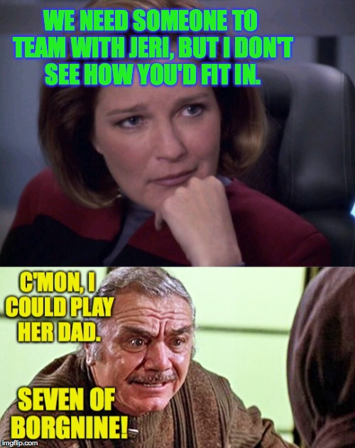 Casting Star Trek: Voyager |  WE NEED SOMEONE TO TEAM WITH JERI, BUT I DON'T SEE HOW YOU'D FIT IN. | image tagged in memes,janeway,borgnine,star trek voyager | made w/ Imgflip meme maker