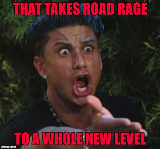 THAT TAKES ROAD RAGE TO A WHOLE NEW LEVEL | made w/ Imgflip meme maker