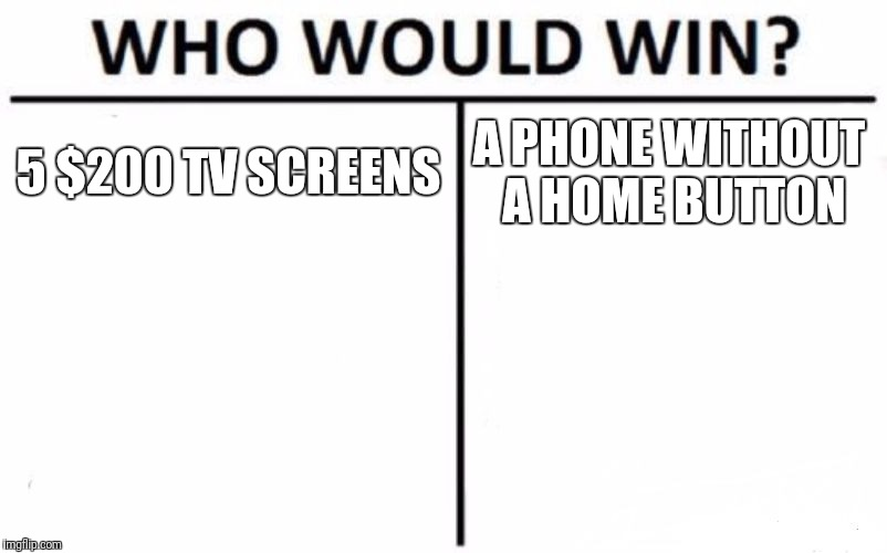 Who Would Win? Meme | 5 $200 TV SCREENS A PHONE WITHOUT A HOME BUTTON | image tagged in memes,who would win,iphone x,tv | made w/ Imgflip meme maker