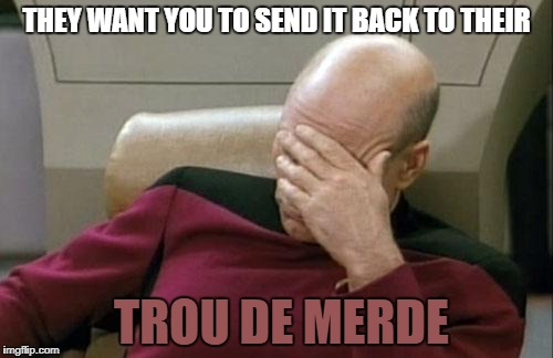 Captain Picard Facepalm Meme | THEY WANT YOU TO SEND IT BACK TO THEIR TROU DE MERDE | image tagged in memes,captain picard facepalm | made w/ Imgflip meme maker