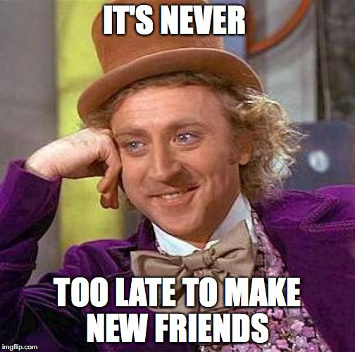 Creepy Condescending Wonka Meme | IT'S NEVER TOO LATE TO MAKE NEW FRIENDS | image tagged in memes,creepy condescending wonka | made w/ Imgflip meme maker