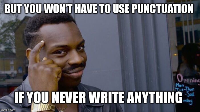 Roll Safe Think About It Meme | BUT YOU WON'T HAVE TO USE PUNCTUATION IF YOU NEVER WRITE ANYTHING | image tagged in memes,roll safe think about it | made w/ Imgflip meme maker
