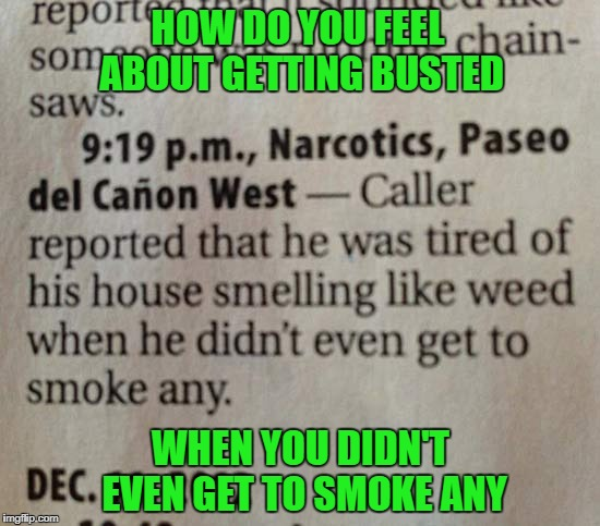 He should've called 10 Guy!  Stupid Criminals Week Jan 6 - Jan 13...A MemefordandSons Event | HOW DO YOU FEEL ABOUT GETTING BUSTED WHEN YOU DIDN'T EVEN GET TO SMOKE ANY | image tagged in busted,stupid criminals,stupid criminals week,funny,criminals,memefordandsons | made w/ Imgflip meme maker