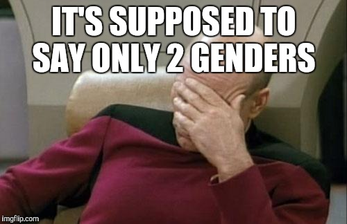 Captain Picard Facepalm Meme | IT'S SUPPOSED TO SAY ONLY 2 GENDERS | image tagged in memes,captain picard facepalm | made w/ Imgflip meme maker