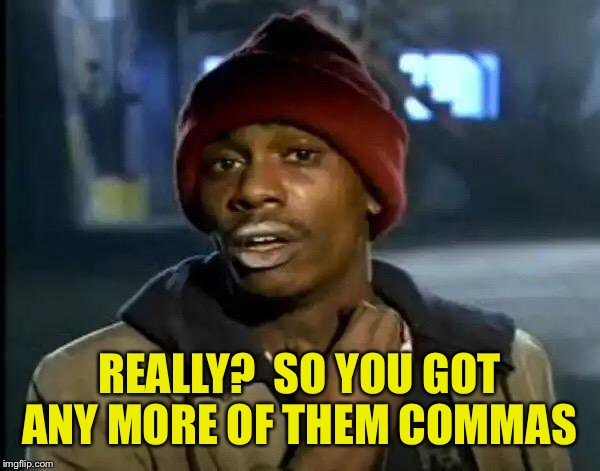Y'all Got Any More Of That Meme | REALLY?  SO YOU GOT ANY MORE OF THEM COMMAS | image tagged in memes,y'all got any more of that | made w/ Imgflip meme maker