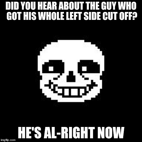 sans | DID YOU HEAR ABOUT THE GUY WHO GOT HIS WHOLE LEFT SIDE CUT OFF? HE'S AL-RIGHT NOW | image tagged in sans | made w/ Imgflip meme maker