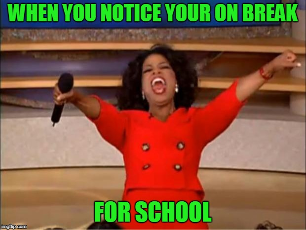 Oprah You Get A Meme | WHEN YOU NOTICE YOUR ON BREAK FOR SCHOOL | image tagged in memes,oprah you get a | made w/ Imgflip meme maker