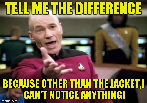 Picard Wtf Meme | TELL ME THE DIFFERENCE BECAUSE OTHER THAN THE JACKET,I CAN'T NOTICE ANYTHING! | image tagged in memes,picard wtf | made w/ Imgflip meme maker
