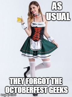 AS USUAL THEY FORGOT THE OCTOBERFEST GEEKS | made w/ Imgflip meme maker