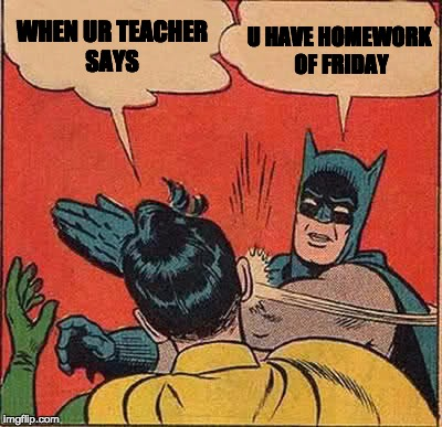 Batman Slapping Robin Meme | WHEN UR TEACHER SAYS U HAVE HOMEWORK OF FRIDAY | image tagged in memes,batman slapping robin | made w/ Imgflip meme maker