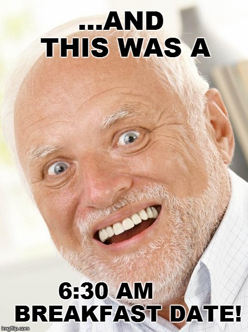 ...AND THIS WAS A 6:30 AM      BREAKFAST DATE! | made w/ Imgflip meme maker