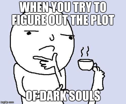 thinking meme | WHEN YOU TRY TO FIGURE OUT THE PLOT OF DARK SOULS | image tagged in thinking meme | made w/ Imgflip meme maker