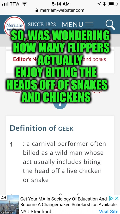 Taking a survey Since I'm trying to decide whether or not to be a geek  | SO, WAS WONDERING HOW MANY FLIPPERS ACTUALLY ENJOY BITING THE HEADS OFF OF SNAKES AND CHICKENS | image tagged in geek week,kenj,jbmemegeek | made w/ Imgflip meme maker