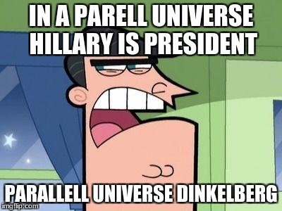 IN A PARELL UNIVERSE HILLARY IS PRESIDENT PARALLELL UNIVERSE DINKELBERG | image tagged in dinkelberg | made w/ Imgflip meme maker