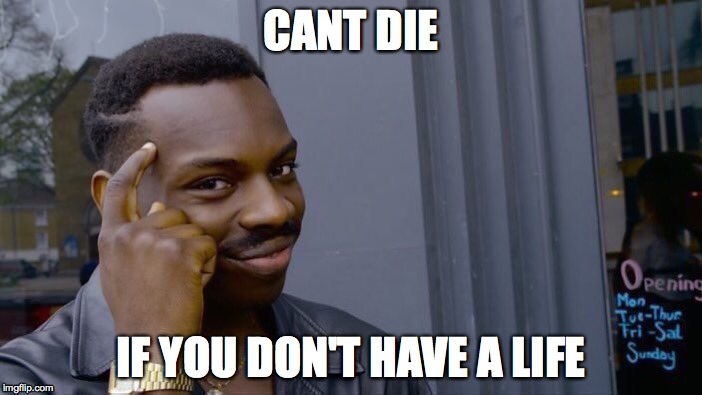 Roll Safe Think About It Meme | CANT DIE IF YOU DON'T HAVE A LIFE | image tagged in memes,roll safe think about it | made w/ Imgflip meme maker