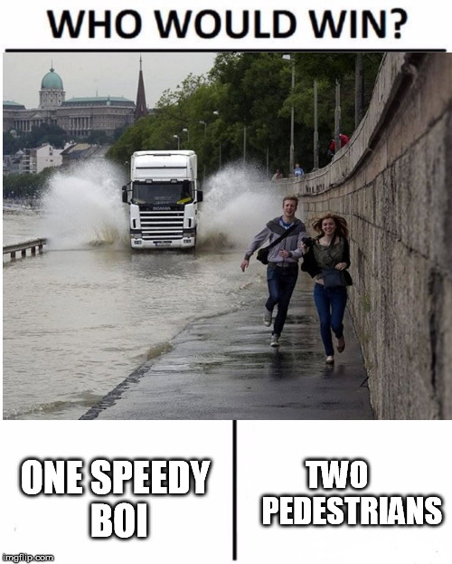 CometHunter, I hope you like it :D | ONE SPEEDY BOI TWO     PEDESTRIANS | image tagged in who would win,comethunter | made w/ Imgflip meme maker