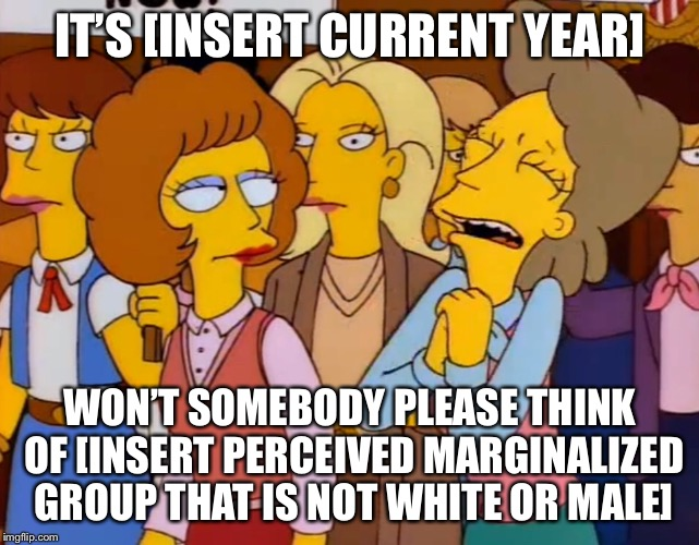 Current year simpsons meme | IT'S [INSERT CURRENT YEAR] WON'T SOMEBODY PLEASE THINK OF [INSERT PERCEIVED MARGINALIZED GROUP THAT IS NOT WHITE OR MALE] | image tagged in current year,simpsons | made w/ Imgflip meme maker