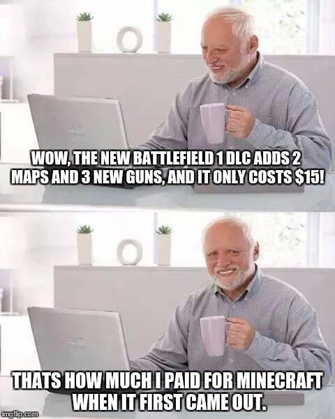 EA game prices | WOW, THE NEW BATTLEFIELD 1 DLC ADDS 2 MAPS AND 3 NEW GUNS, AND IT ONLY COSTS $15! THATS HOW MUCH I PAID FOR MINECRAFT WHEN IT FIRST CAME OUT | image tagged in memes,hide the pain harold,electronic arts,battlefield 1,minecraft,funny | made w/ Imgflip meme maker