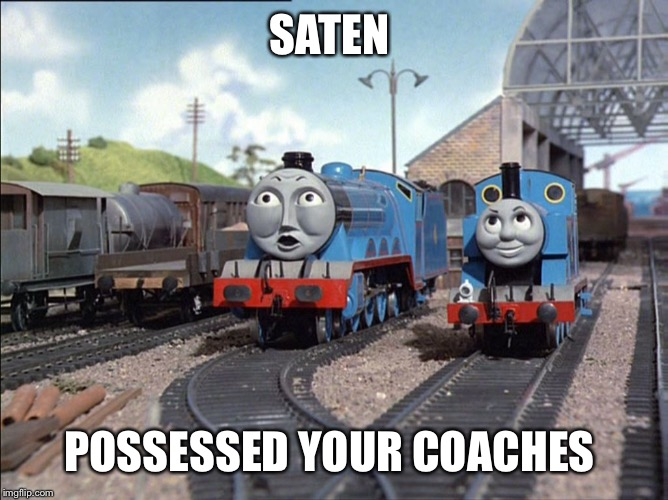 SATEN POSSESSED YOUR COACHES | image tagged in x y your coaches,gordon | made w/ Imgflip meme maker