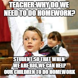 School Kid Pick Me | TEACHER:WHY DO WE NEED TO DO HOMEWORK? STUDENT:SO THAT WHEN WE ARE BIG,WE CAN HELP OUR CHILDREN TO DO HOMEWORK | image tagged in school kid pick me | made w/ Imgflip meme maker