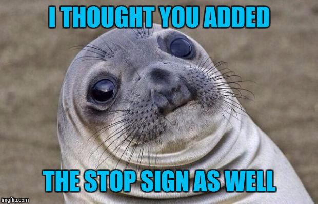 Awkward Moment Sealion Meme | I THOUGHT YOU ADDED THE STOP SIGN AS WELL | image tagged in memes,awkward moment sealion | made w/ Imgflip meme maker