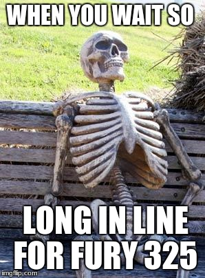 Waiting Skeleton Meme | WHEN YOU WAIT SO LONG IN LINE FOR FURY 325 | image tagged in memes,waiting skeleton | made w/ Imgflip meme maker