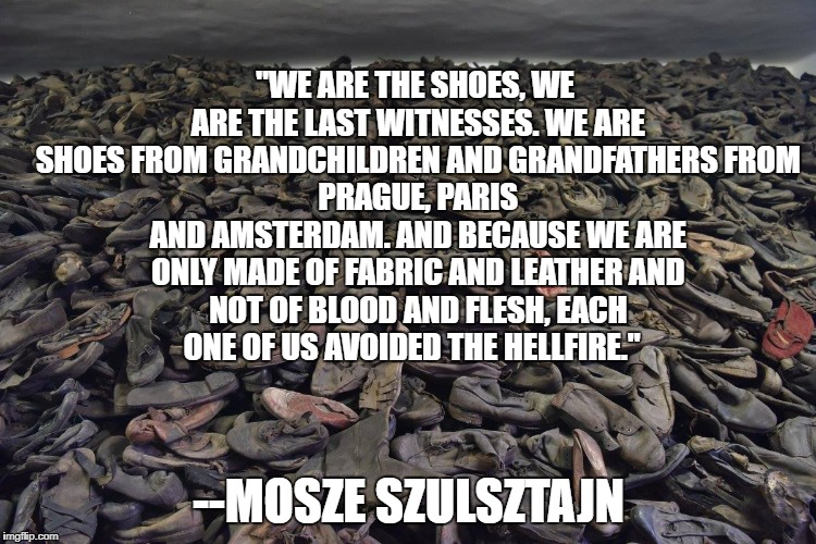 """WE ARE THE SHOES, WE ARE THE LAST WITNESSES. WE ARE SHOES FROM GRANDCHILDREN AND GRANDFATHERS FROM PRAGUE, PARIS AND AMSTERDAM. AND BECAUSE 