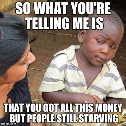 Third World Skeptical Kid Meme | SO WHAT YOU'RE TELLING ME IS THAT YOU GOT ALL THIS MONEY BUT PEOPLE STILL STARVING | image tagged in memes,third world skeptical kid | made w/ Imgflip meme maker