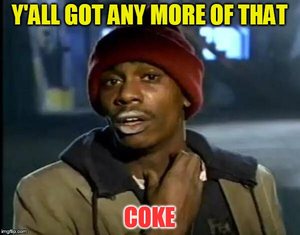 Y'all Got Any More Of That Meme | Y'ALL GOT ANY MORE OF THAT COKE | image tagged in memes,y'all got any more of that | made w/ Imgflip meme maker