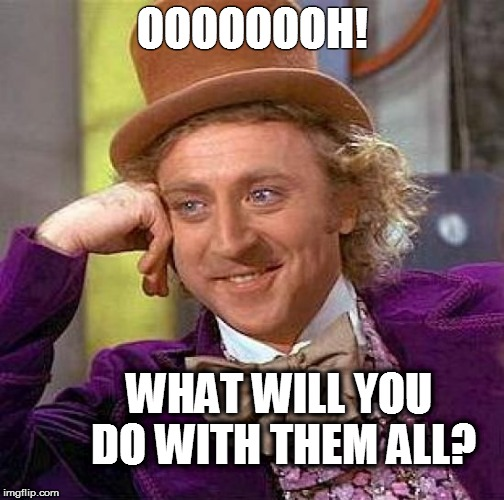 Creepy Condescending Wonka Meme | OOOOOOOH! WHAT WILL YOU DO WITH THEM ALL? | image tagged in memes,creepy condescending wonka | made w/ Imgflip meme maker