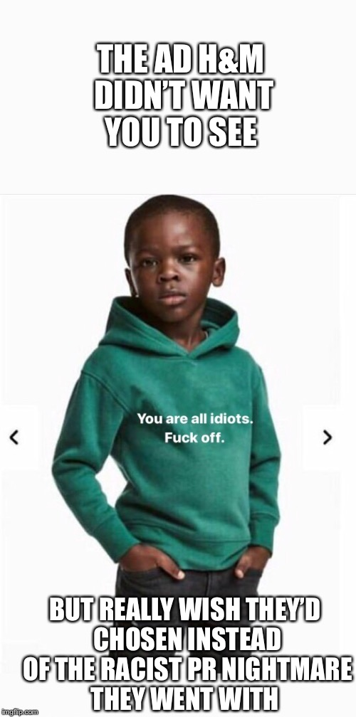 Hindsight - it's 20/20 | THE AD H&M DIDN'T WANT YOU TO SEE BUT REALLY WISH THEY'D CHOSEN INSTEAD OF THE RACIST PR NIGHTMARE THEY WENT WITH | image tagged in memes,racist,advertisement,clothing,nightmare,captain hindsight | made w/ Imgflip meme maker